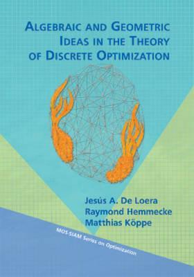 Algebraic and Geometric Ideas in the Theory of Discrete Optimization - De Loera, Jesus A., and Hemmecke, Raymond, and Koppe, Matthias