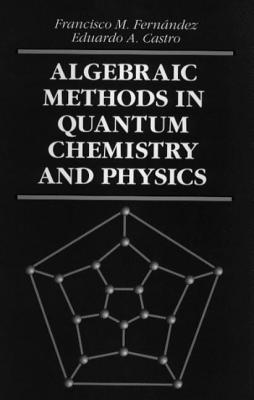 Algebraic Methods in Quantum Chemistry and Physics - Fernandez, Francisco M