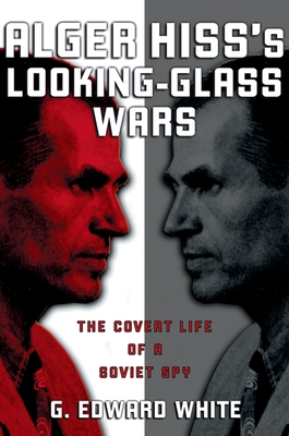 Alger Hiss's Looking-Glass Wars: The Covert Life of a Soviet Spy - White, G Edward