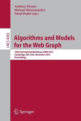 Algorithms and Models for the Web Graph: 10th International Workshop, Waw 2013, Cambridge, Ma, Usa, December 14-15, 2013, Proceedings - Bonato, Anthony (Editor), and Mitzenmacher, Michael (Editor), and Pralat, Pawel (Editor)