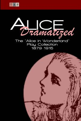 Alice Dramatized: The Alice in Wonderland Play Collection 1879-1915 - Caroll, Lewis, and Freiligrath-Kroeker, Kate, and Harrison, Constance Cary
