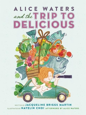 Alice Waters and the Trip to Delicious - Martin, Jacqueline Briggs, and Waters, Alice (Afterword by)