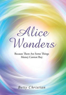 Alice Wonders: Because There Are Some Things Money Cannot Buy - Christian, Betty