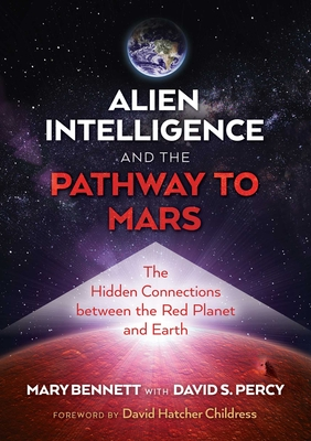 Alien Intelligence and the Pathway to Mars: The Hidden Connections Between the Red Planet and Earth - Bennett, Mary, and Percy, David S, and Childress, David Hatcher (Foreword by)