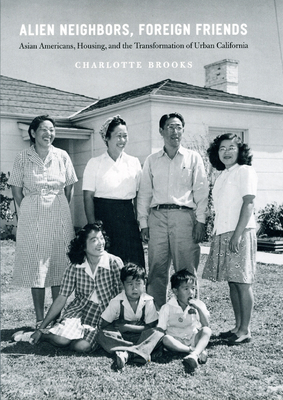 Alien Neighbors, Foreign Friends: Asian Americans, Housing, and the Transformation of Urban California - Brooks, Charlotte