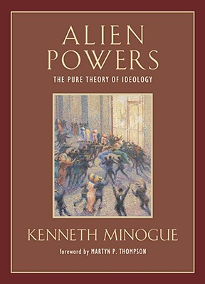 Alien Powers: The Pure Theory of Ideology - Minogue, Kenneth, and Thompson, Martyn P (Foreword by)