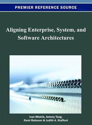 Aligning Enterprise, System, and Software Architectures - Mistrik, Ivan (Editor), and Tang, Antony (Editor), and Bahsoon, Rami (Editor)