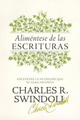 Alimentese de Las Escrituras: Encuentre La Nutricion Que Su Alma Necesita - Swindoll, Charles R, Dr.