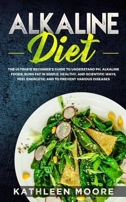 Alkaline Diet: The Ultimate Beginners Guide to Understand pH, Alkaline Foods, Weight Loss in Simple, Healthy and Scientific Ways, Be More Energetic and the Prevention of Degenerative Diseases - Moore, Kathleen