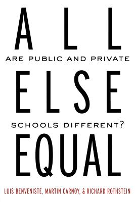 All Else Equal: Are Public and Private Schools Different? - Benveniste, Luis, and Carnoy, Martin, and Rothstein, Richard