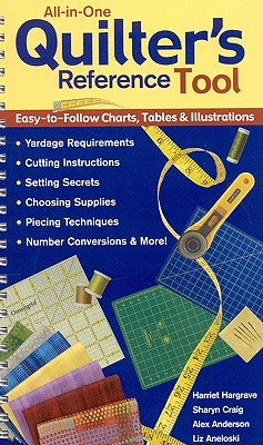 All-In-One Quilter's Reference Tool: Easy-To-Follow Charts, Tables & Illustrations, Yardage Requirements, Cutting Instructions, Setting Secrets, Choosing Supplies, Piecing Techniques, Number Conversions & More! - Hargrave, Harriet, and Craig, Sharyn, and Anderson, Alex