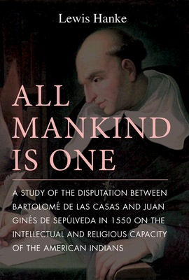 All Mankind Is One: A Study of the Disputation Between Bartolome de Las Casas and Juan Gines de Sepulveda in 1550 on the Intellectual and Religious Capacity of the American Indian - Hanke, Lewis