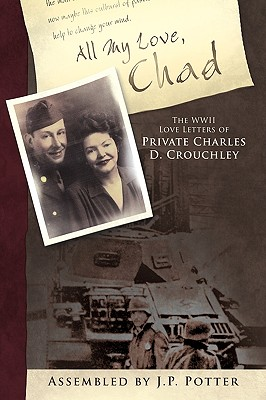 All My Love, Chad: The WWII Love Letters of Private Charles D. Crouchley - Assembled by J P Potter, By J P Potter