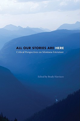 All Our Stories Are Here: Critical Perspectives on Montana Literature - Harrison, Brady (Editor)