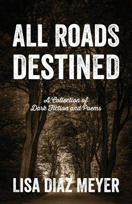 All Roads Destined: A Collection of Dark Fiction and Poems - Meyer, Lisa Diaz