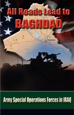 All Roads Lead to Baghdad: Army Special Operations Forces in Iraq - Briscoe, Charles H