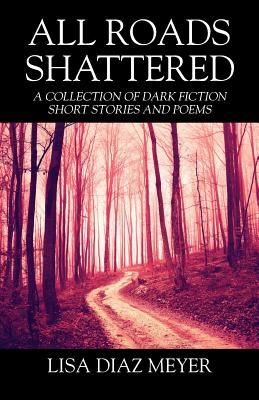 All Roads Shattered: A Collection of Dark Fiction Short Stories and Poems - Meyer, Lisa Diaz