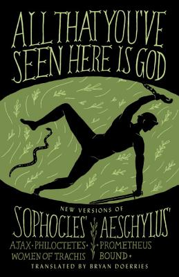 All That You've Seen Here Is God: New Versions of Four Greek Tragedies Sophocles' Ajax, Philoctetes, Women of Trachis; Aeschylus' Prometheus Bound - Doerries, Bryan (Translated by), and Sophocles, and Aeschylus