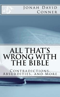All That's Wrong with the Bible: Contradictions, Absurdities, and More: 2nd Expanded Edition - Conner, Jonah David