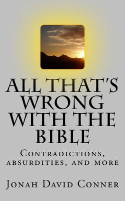 All That's Wrong with the Bible: Contradictions, Absurdities, and More - Conner, Jonah David