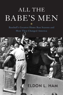All the Babe's Men: Baseball's Greatest Home Run Seasons and How They Changed America - Ham, Eldon L