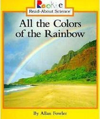 All the Colors of the Rainbow (Rookie Read-About Science: Physical Science: Previous Editions) - Fowler, Allan