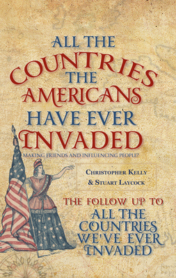 All the Countries the Americans Have Ever Invaded: Making Friends and Influencing People? - Kelly, Christopher, Professor, and Laycock, Stuart