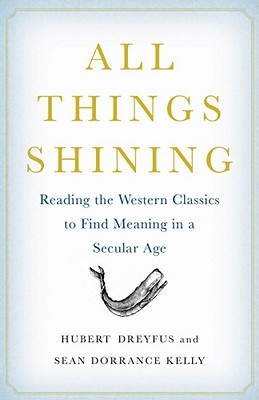 All Things Shining: Reading the Western Classics to Find Meaning in a Secular Age - Dreyfus, Hubert, and Kelly, Sean Dorrance