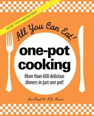 All You Can Eat! One-Pot Cooking: More Than 600 Delicious Dinners in Just One Pot! - Rogak, Lisa, and Hanson, B J
