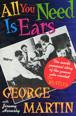 All You Need Is Ears: The Inside Personal Story of the Genius Who Created the Beatles - Martin, George