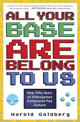All Your Base Are Belong to Us: How Fifty Years of Videogames Conquered Pop Culture - Goldberg, Harold
