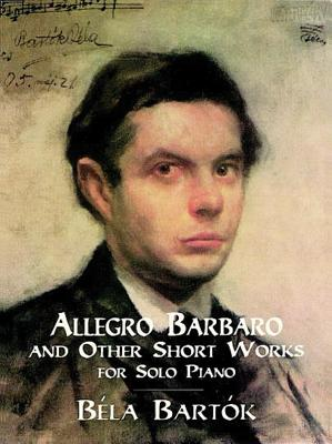 Allegro Barbaro and Other Short Works for Solo Piano - Bartok, Bela (Composer), and Classical Piano Sheet Music, and Bartaok, Baela