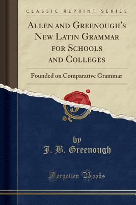 Allen and Greenough's New Latin Grammar for Schools and Colleges: Founded on Comparative Grammar (Classic Reprint) - Greenough, J B