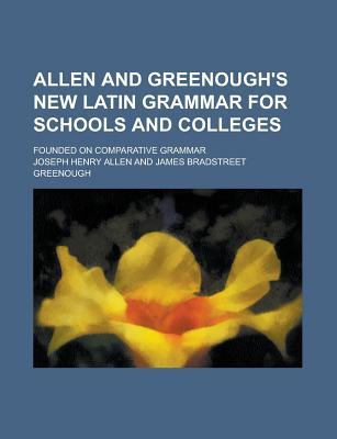 Allen and Greenough's New Latin Grammar for Schools and Colleges; Founded on Comparative Grammar - Allen, Joseph Henry