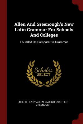 Allen and Greenough's New Latin Grammar for Schools and Colleges: Founded on Comparative Grammar - Allen, Joseph Henry, and James Bradstreet Greenough (Creator)