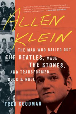 Allen Klein: The Man Who Bailed Out the Beatles, Made the Stones, and Transformed Rock & Roll - Goodman, Fred