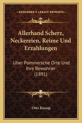 Allerhand Scherz, Neckereien, Reime Und Erzahlungen: Uber Pommersche Orte Und Ihre Bewohner (1891) - Knoop, Otto