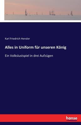 Alles in Uniform Fur Unseren Konig - Hensler, Karl Friedrich