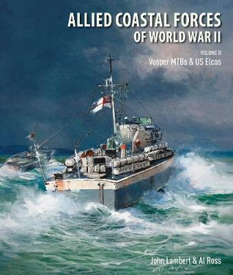 Allied Coastal Forces of World War II: Volume II: Vosper MTBs and US Elcos - John, Lambert,, and Al, Ross,