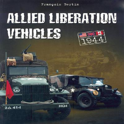 Allied Liberation Vehicles: 1944: United States, Great Britain, Canada - Bertin, Francois (Photographer)