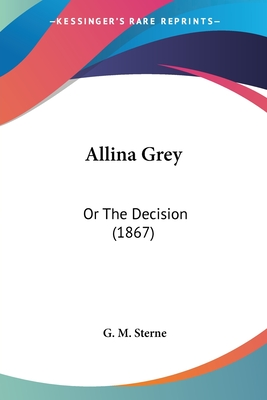 Allina Grey: Or the Decision (1867) - Sterne, G M