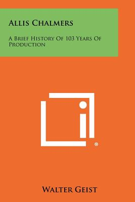Allis Chalmers: A Brief History of 103 Years of Production - Geist, Walter