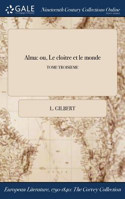 Alma: Ou, Le Cloitre Et Le Monde; Tome Troisieme - Gilbert, L