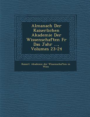 Almanach Der Kaiserlichen Akademie Der Wissenschaften Fur Das Jahr ..., Volumes 23-24 - Kaiserl Akademie Der Wissenschaften in (Creator)