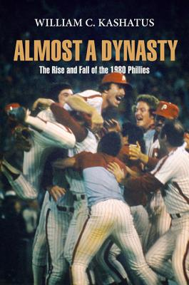 Almost a Dynasty: The Rise and Fall of the 1980 Phillies - Kashatus, William C