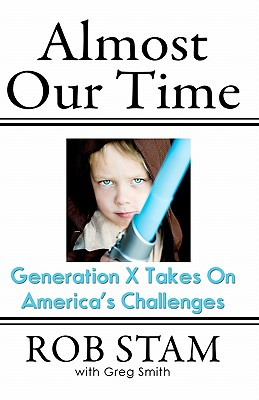 Almost Our Time: Generation X Takes On America's Challenges - Smith, Greg, and Stam, Rob