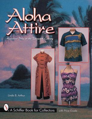 Aloha Attire: Hawaiian Dress in the Twentieth Century - Arthur, Linda B