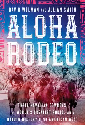 Aloha Rodeo: Three Hawaiian Cowboys, the World's Greatest Rodeo, and a Hidden History of the American West - Wolman, David, and Smith, Julian