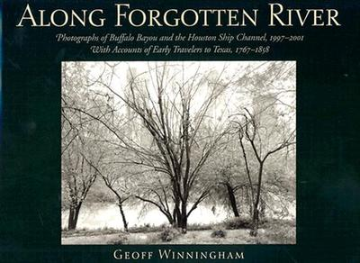 Along Forgotten River: Photographs of Buffalo Bayou and the Houston Ship Channel, 1997-2001, with Accounts of Early Travelers to Texas, 1767-1858 - Winningham, Geoff