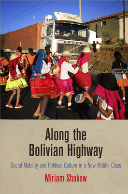 Along the Bolivian Highway: Social Mobility and Political Culture in a New Middle Class - Shakow, Miriam